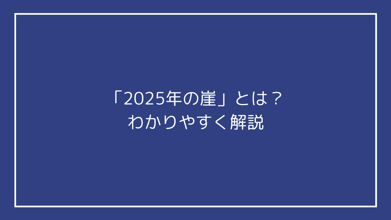 「2025年の崖」とは?わかりやすく解説