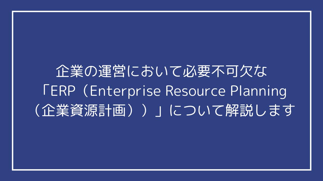 企業の運営において必要不可欠な「ERP(Enterprise Resource Planning(企業資源計画))」について解説します