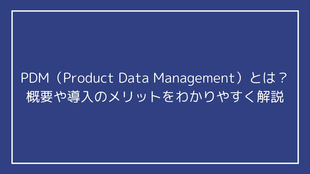 PDM(Product Data Management)とは?概要や導入のメリットをわかりやすく解説