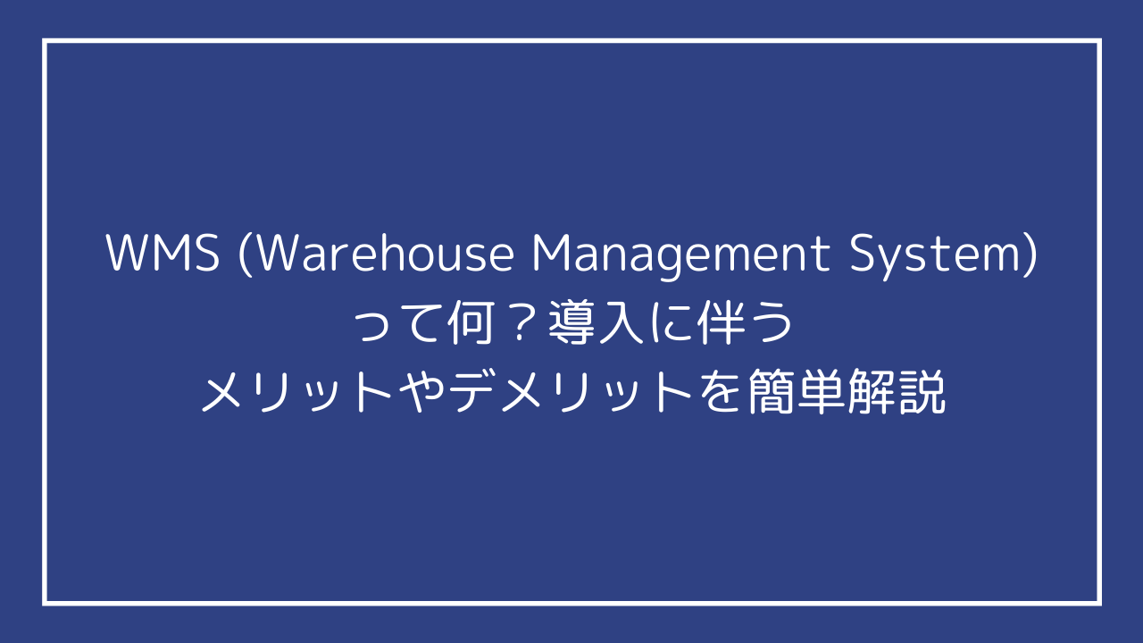 WMS (Warehouse Management System)って何?導入に伴うメリットやデメリットを簡単解説
